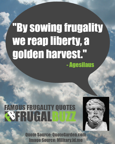 By sowing frugality we reap liberty, a golden harvest. - Agesilaus