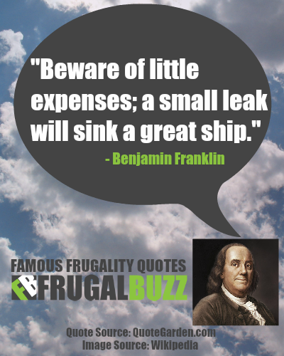 Beware of little expenses; a small leak will sink a great ship. - Benjamin Franklin