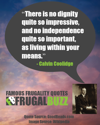 There is no dignity quite so impressive, and no independence quite so important, as living within your means. - Calvin Coolidge