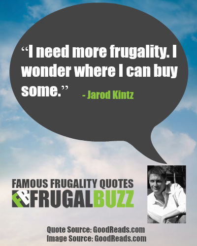 I need more frugality. I wonder where I can buy some. - Jarod Kintz