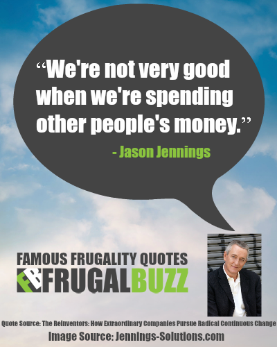 We're not very good when we're spending other people's money. - Jason Jennings