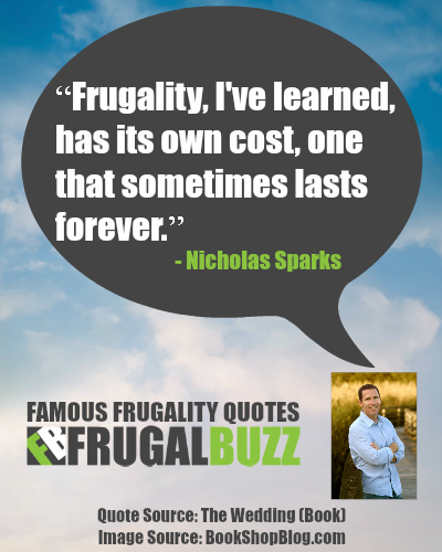 Frugality, I've learned, has its own cost, one that sometimes lasts forever. - Nicholas Sparks