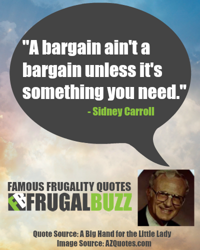 A bargain ain't a bargain unless it's something you need. - Sidney Carroll